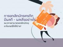 การยกเลิกบัตรเครดิตมีผลดี - ผลเสียอย่างไร... ธนาคารสามารถยกเลิกบัตรฯ เราในกรณีใดได้บ้าง?