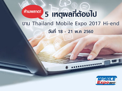 ห้ามพลาด! 5 เหตุผลที่ต้องไป งาน Thailand Mobile Expo 2017 Hi-end วันที่ 18 - 21 พ.ค 2560
