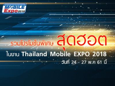 รวมโปรโมชั่นพิเศษสุดฮอตในงาน Thailand Mobile EXPO 2018 วันที่ 24 - 27 พ.ค. 61